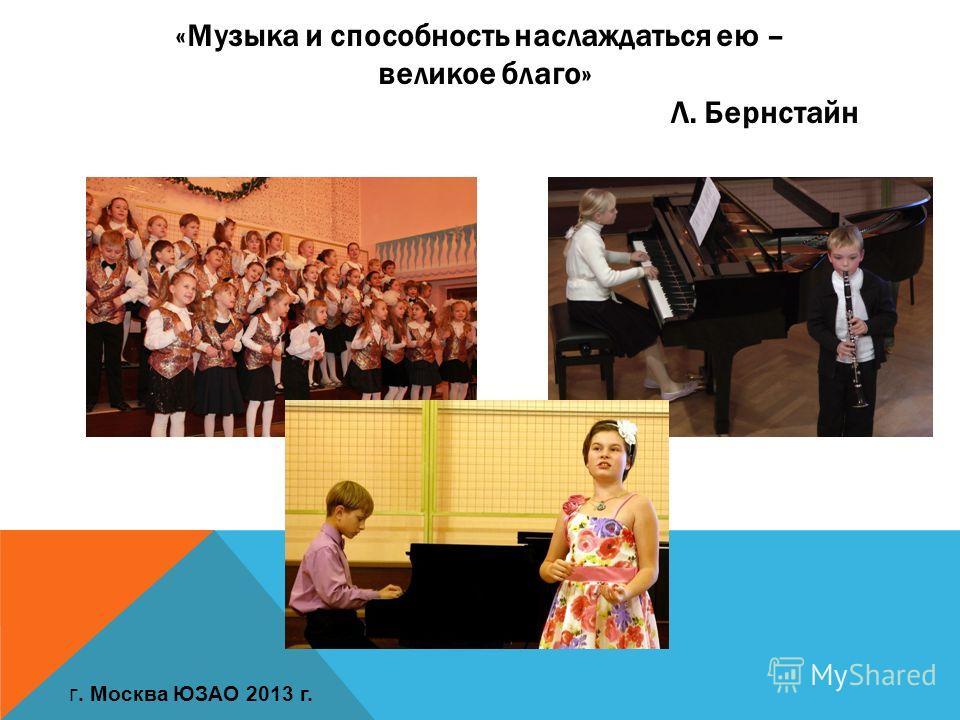«Музыка и способность наслаждаться ею – великое благо» Л. Бернстайн г. Москва ЮЗАО 2013 г.