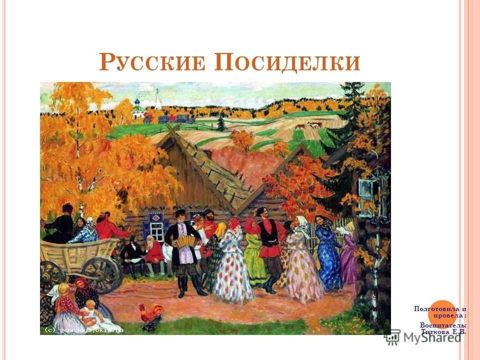 Р УССКИЕ П ОСИДЕЛКИ Подготовила и провела : Воспитатель: Титкова Е.В.