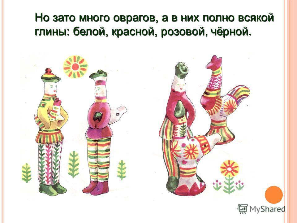 Но зато много оврагов, а в них полно всякой глины: белой, красной, розовой, чёрной.