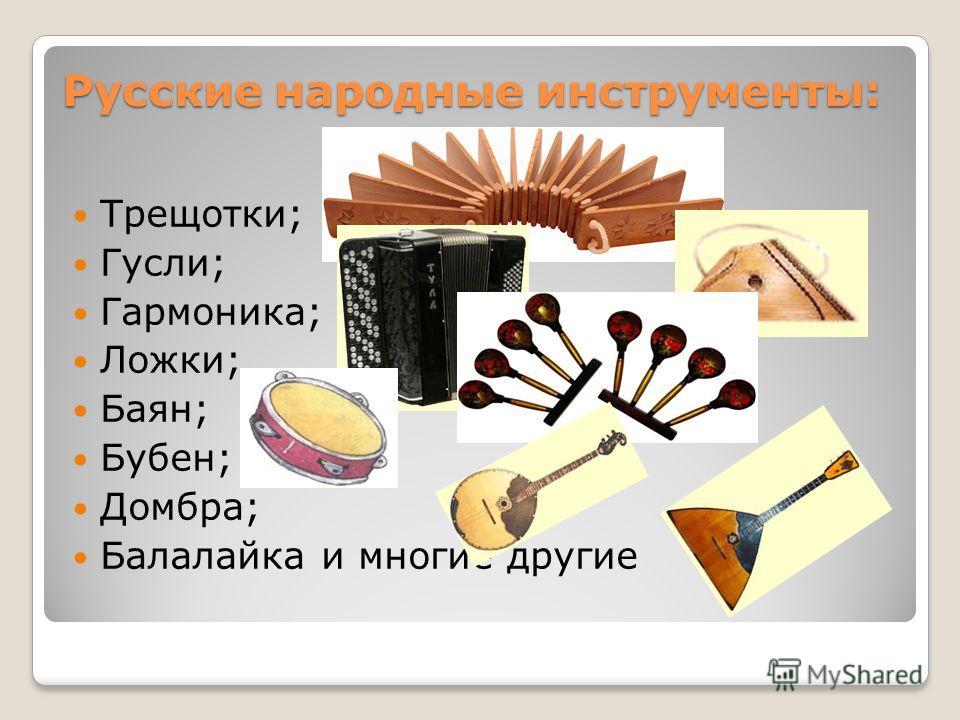 Русские народные инструменты: Трещотки; Гусли; Гармоника; Ложки; Баян; Бубен; Домбра; Балалайка и многие другие