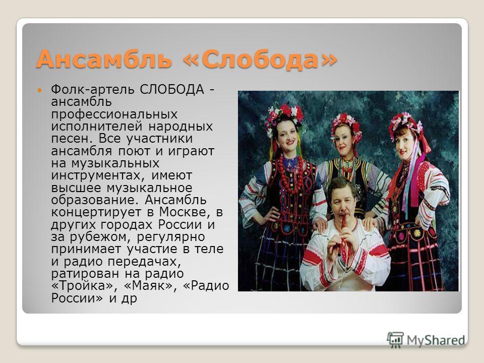 Ансамбль «Слобода» Ансамбль «Слобода» Фолк-артель СЛОБОДА - ансамбль профессиональных исполнителей народных песен. Все участники ансамбля поют и играют на музыкальных инструментах, имеют высшее музыкальное образование. Ансамбль концертирует в Москве,