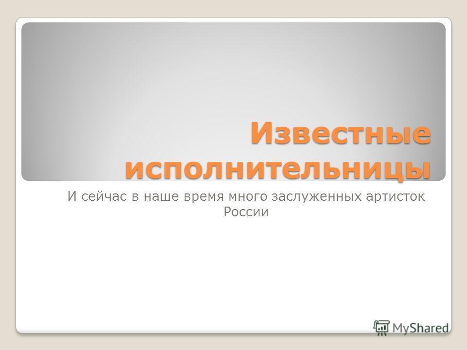 Известные исполнительницы И сейчас в наше время много заслуженных артисток России