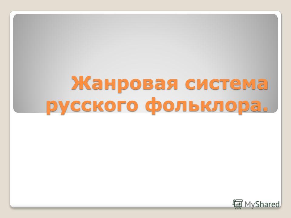 Жанровая система русского фольклора.