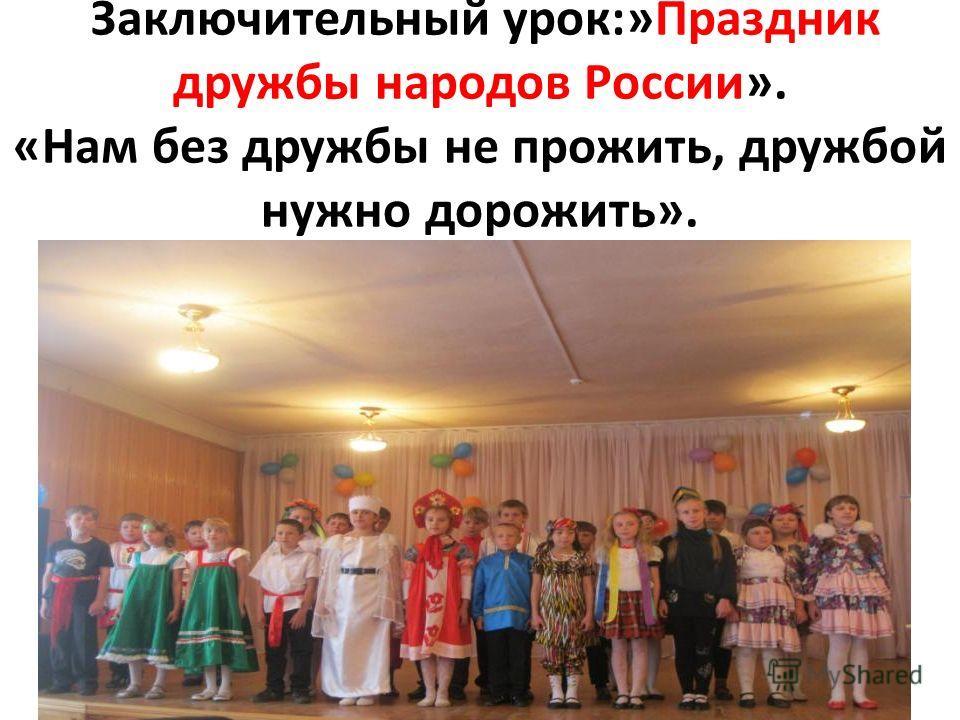 Заключительный урок:»Праздник дружбы народов России». «Нам без дружбы не прожить, дружбой нужно дорожить».