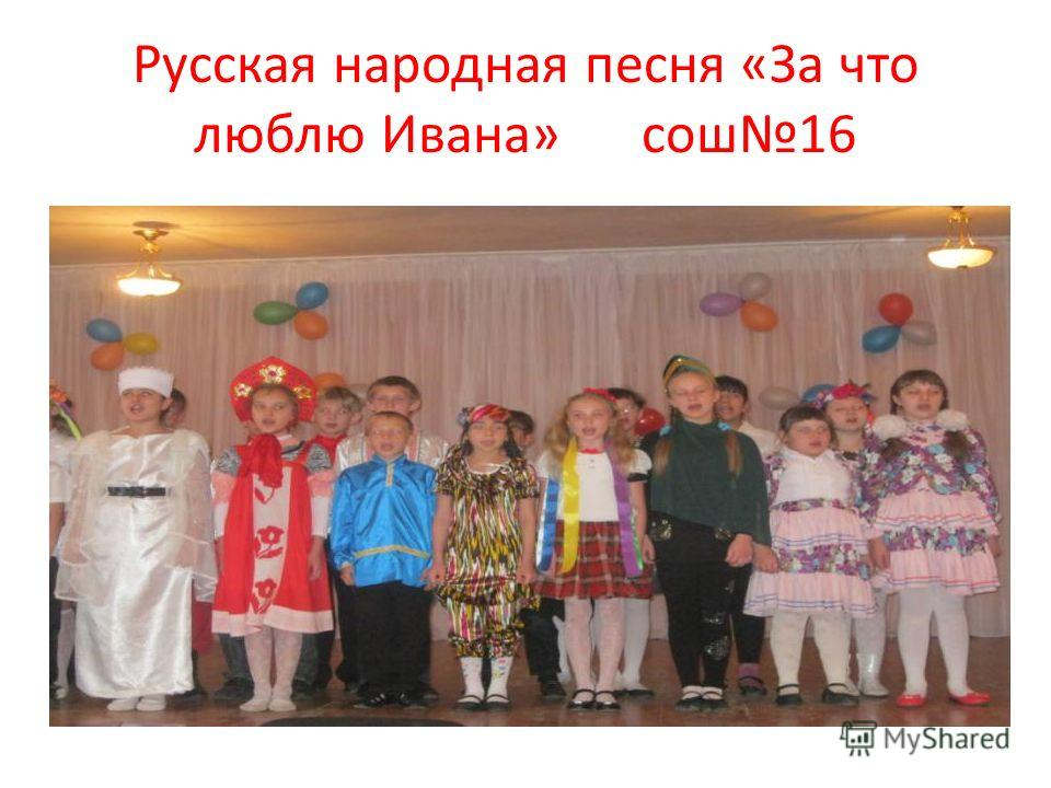 Русская народная песня «За что люблю Ивана» сош 16
