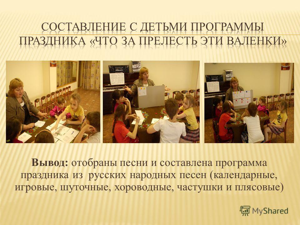 Вывод: отобраны песни и составлена программа праздника из русских народных песен (календарные, игровые, шуточные, хороводные, частушки и плясовые)