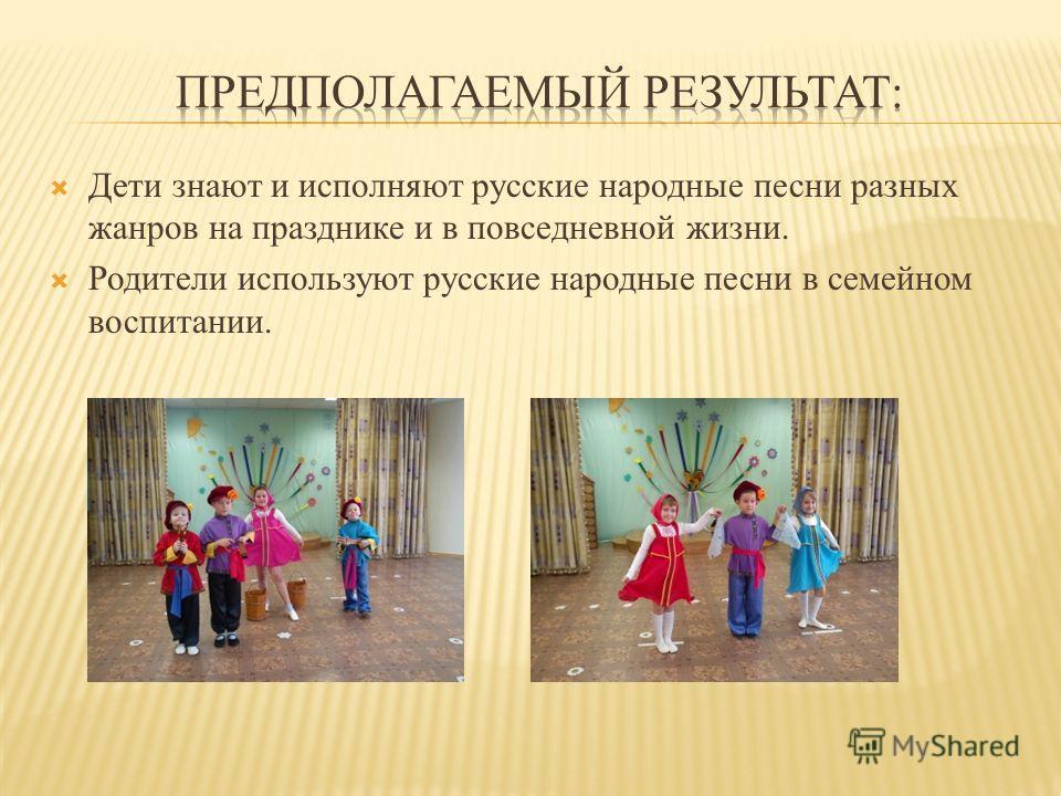 Дети знают и исполняют русские народные песни разных жанров на празднике и в повседневной жизни. Родители используют русские народные песни в семейном воспитании.