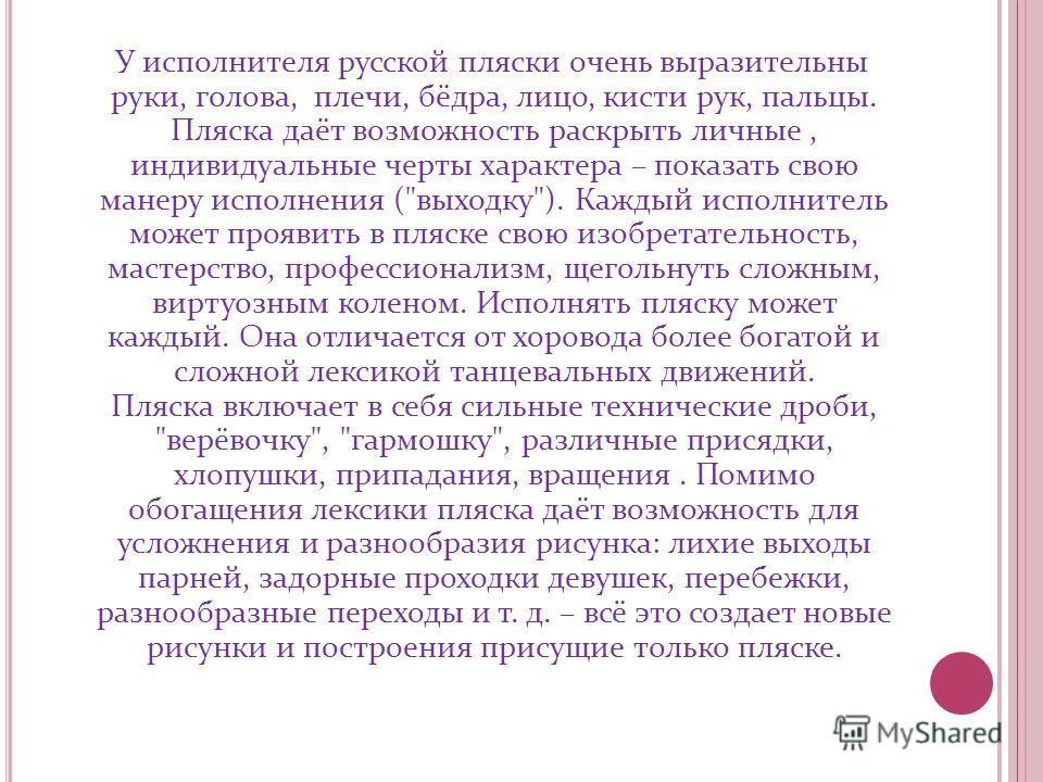 У исполнителя русской пляски очень выразительны руки, голова, плечи, бёдра, лицо, кисти рук, пальцы. Пляска даёт возможность раскрыть личные, индивидуальные черты характера – показать свою манеру исполнения (