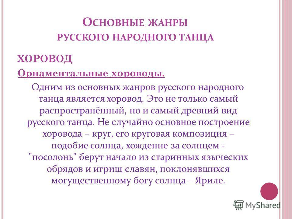 О СНОВНЫЕ ЖАНРЫ РУССКОГО НАРОДНОГО ТАНЦА ХОРОВОД Орнаментальные хороводы. Одним из основных жанров русского народного танца является хоровод. Это не только самый распространённый, но и самый древний вид русского танца. Не случайно основное построение