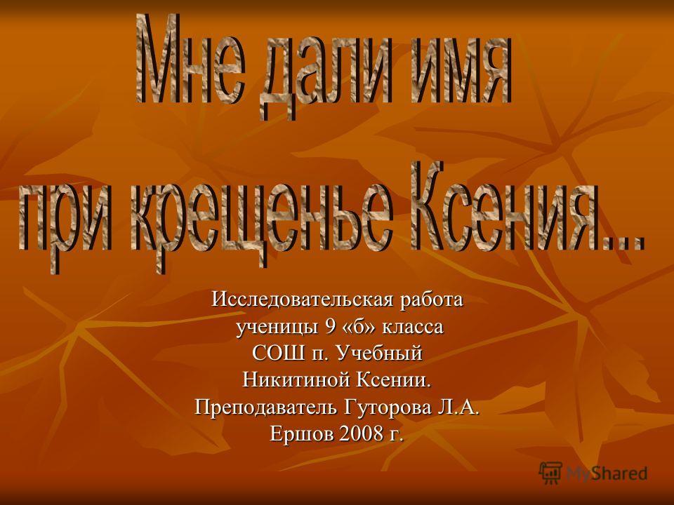 Исследовательская работа ученицы 9 «б» класса СОШ п. Учебный Никитиной Ксении. Преподаватель Гуторова Л.А. Ершов 2008 г.