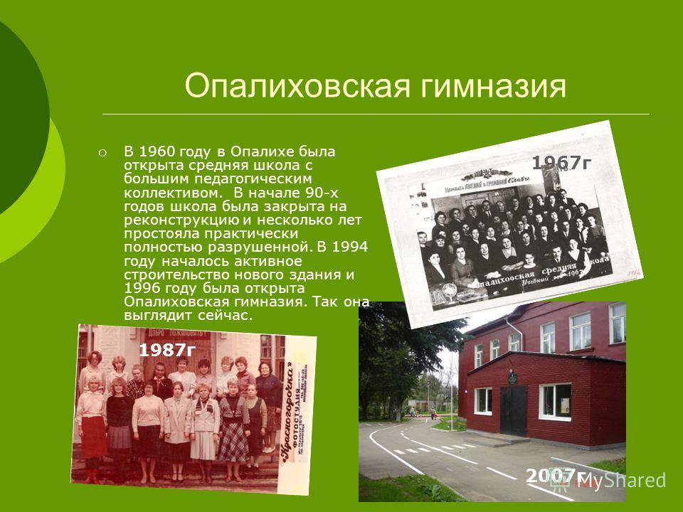 Опалиховская гимназия В 1960 году в Опалихе была открыта средняя школа с большим педагогическим коллективом. В начале 90-х годов школа была закрыта на реконструкцию и несколько лет простояла практически полностью разрушенной. В 1994 году началось акт