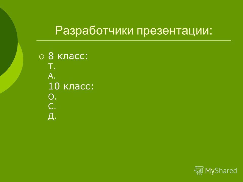 Разработчики презентации: 8 класс: Т. А. 10 класс: О. С. Д.
