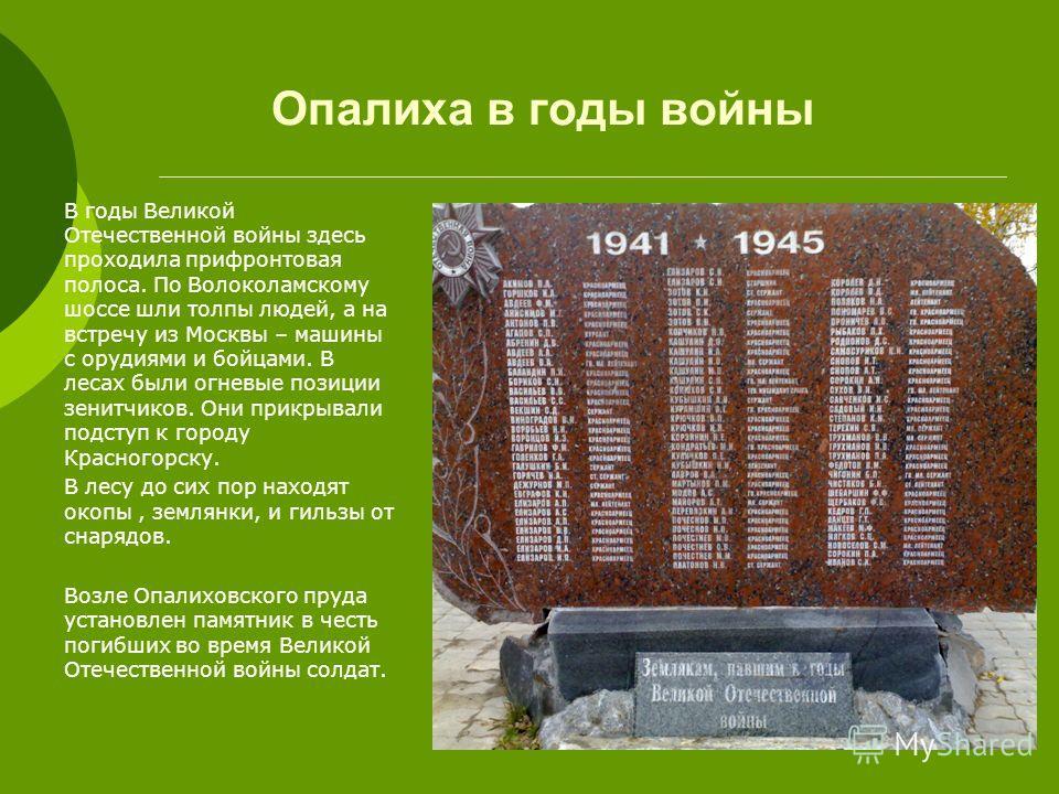 Опалиха в годы войны В годы Великой Отечественной войны здесь проходила прифронтовая полоса. По Волоколамскому шоссе шли толпы людей, а на встречу из Москвы – машины с орудиями и бойцами. В лесах были огневые позиции зенитчиков. Они прикрывали подсту