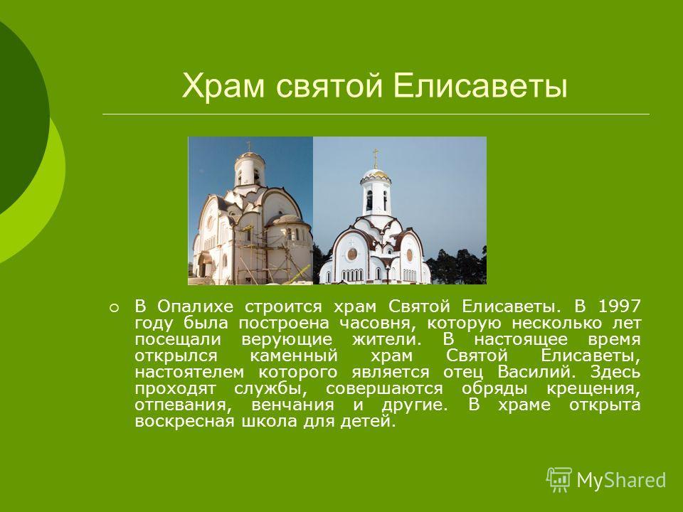 Храм святой Елисаветы В Опалихе строится храм Святой Елисаветы. В 1997 году была построена часовня, которую несколько лет посещали верующие жители. В настоящее время открылся каменный храм Святой Елисаветы, настоятелем которого является отец Василий.