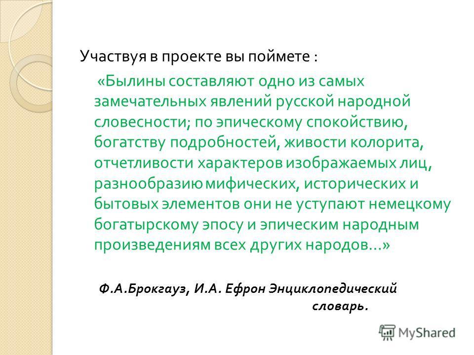 Участвуя в проекте вы поймете : « Былины составляют одно из самых замечательных явлений русской народной словесности ; по эпическому спокойствию, богатству подробностей, живости колорита, отчетливости характеров изображаемых лиц, разнообразию мифичес