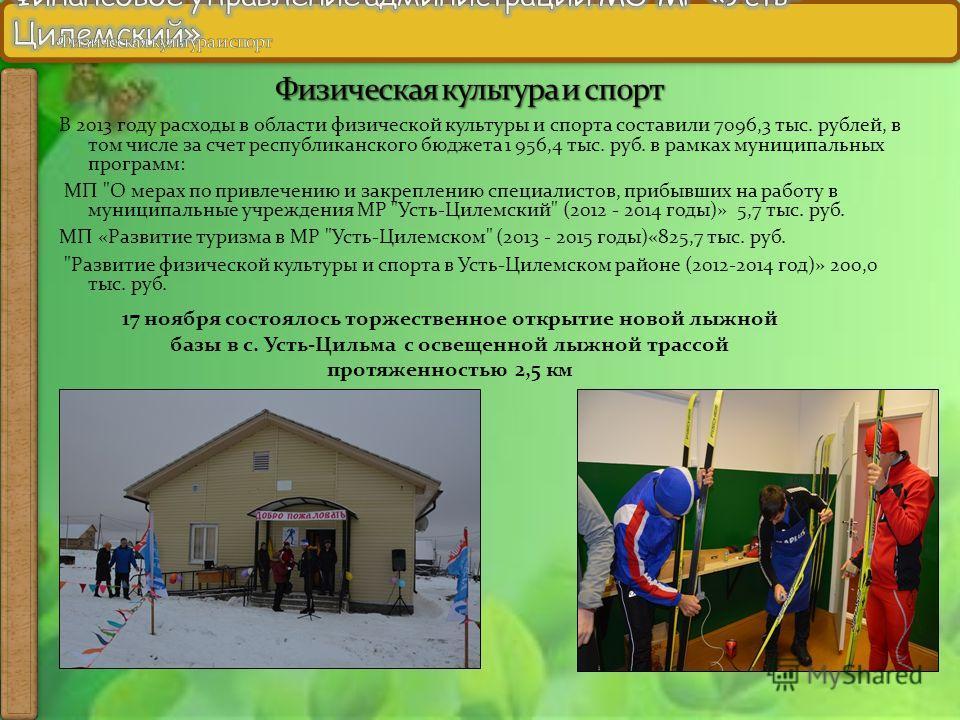 В 2013 году расходы в области физической культуры и спорта составили 7096,3 тыс. рублей, в том числе за счет республиканского бюджета 1 956,4 тыс. руб. в рамках муниципальных программ: МП