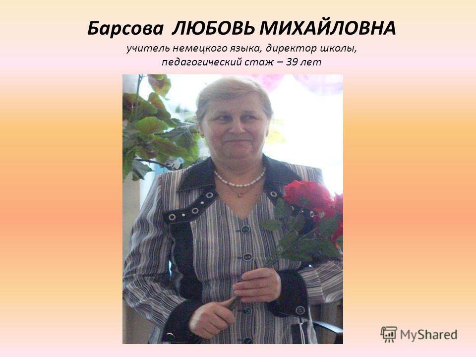 Барсова ЛЮБОВЬ МИХАЙЛОВНА учитель немецкого языка, директор школы, педагогический стаж – 39 лет