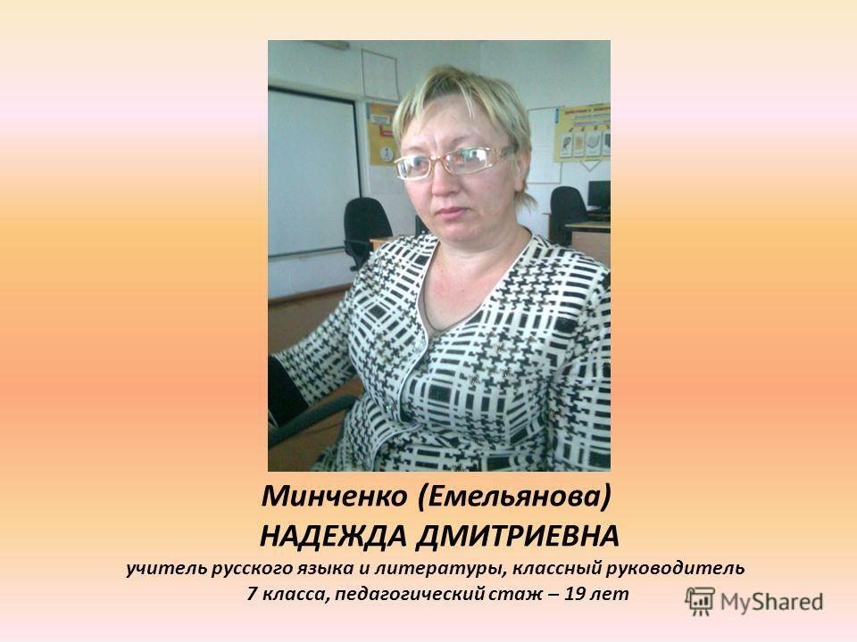 Минченко (Емельянова) НАДЕЖДА ДМИТРИЕВНА учитель русского языка и литературы, классный руководитель 7 класса, педагогический стаж – 19 лет