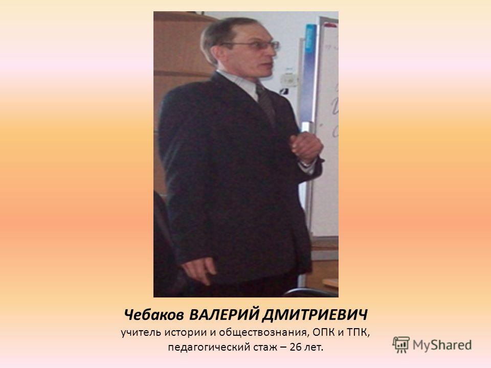 Чебаков ВАЛЕРИЙ ДМИТРИЕВИЧ учитель истории и обществознания, ОПК и ТПК, педагогический стаж – 26 лет.