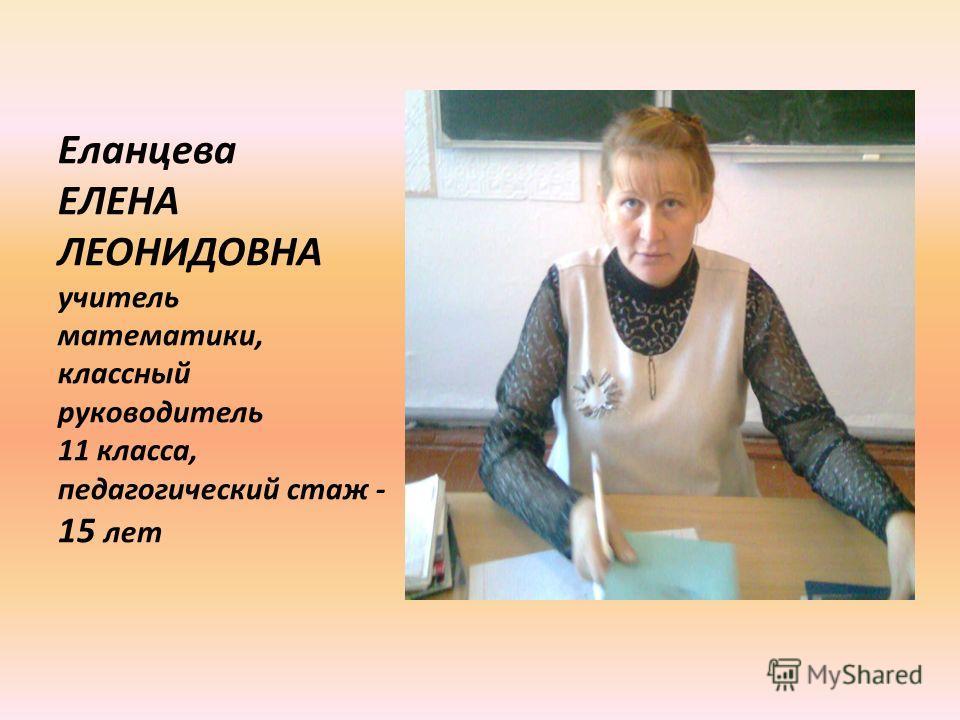 Еланцева ЕЛЕНА ЛЕОНИДОВНА учитель математики, классный руководитель 11 класса, педагогический стаж - 15 лет