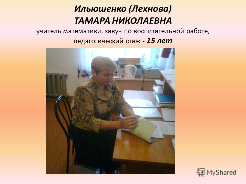 Ильюшенко (Лехнова) ТАМАРА НИКОЛАЕВНА учитель математики, завуч по воспитательной работе, педагогический стаж - 15 лет