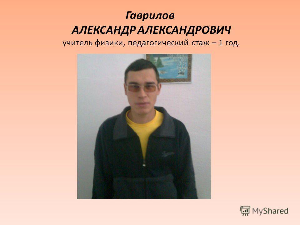 Гаврилов АЛЕКСАНДР АЛЕКСАНДРОВИЧ учитель физики, педагогический стаж – 1 год.
