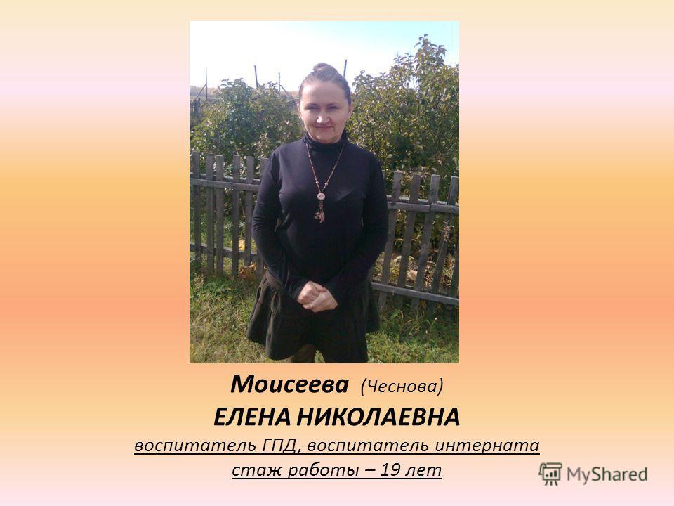 Моисеева (Чеснова) ЕЛЕНА НИКОЛАЕВНА воспитатель ГПД, воспитатель интерната стаж работы – 19 лет