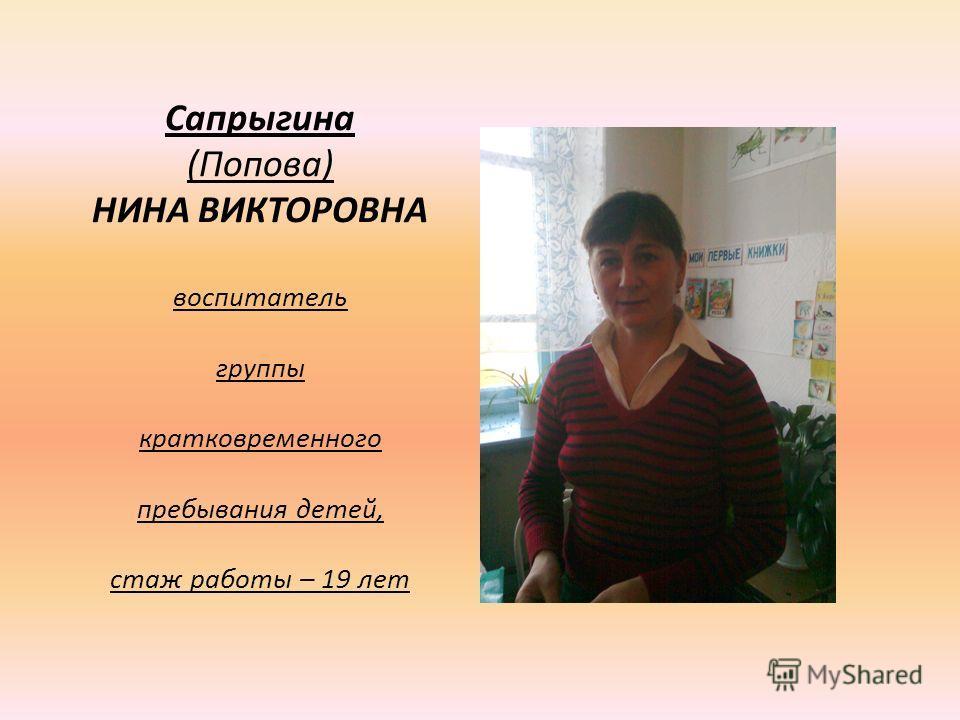 Сапрыгина (Попова) НИНА ВИКТОРОВНА воспитатель группы кратковременного пребывания детей, стаж работы – 19 лет