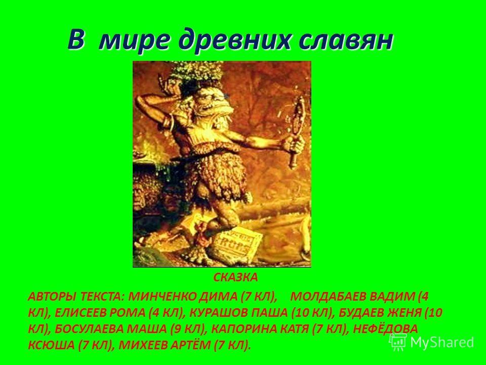 СКАЗКА АВТОРЫ ТЕКСТА: МИНЧЕНКО ДИМА (7 КЛ), МОЛДАБАЕВ ВАДИМ (4 КЛ), ЕЛИСЕЕВ РОМА (4 КЛ), КУРАШОВ ПАША (10 КЛ), БУДАЕВ ЖЕНЯ (10 КЛ), БОСУЛАЕВА МАША (9 КЛ), КАПОРИНА КАТЯ (7 КЛ), НЕФЁДОВА КСЮША (7 КЛ), МИХЕЕВ АРТЁМ (7 КЛ). В мире древних славян