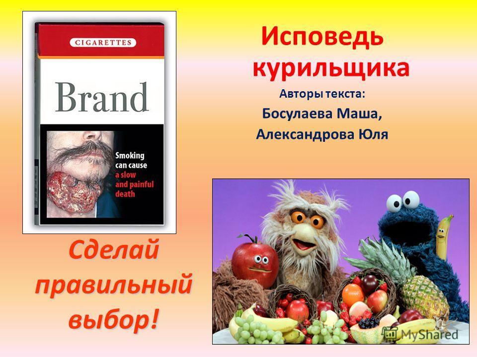 Сделай правильный выбор! Исповедь курильщика Авторы текста: Босулаева Маша, Александрова Юля