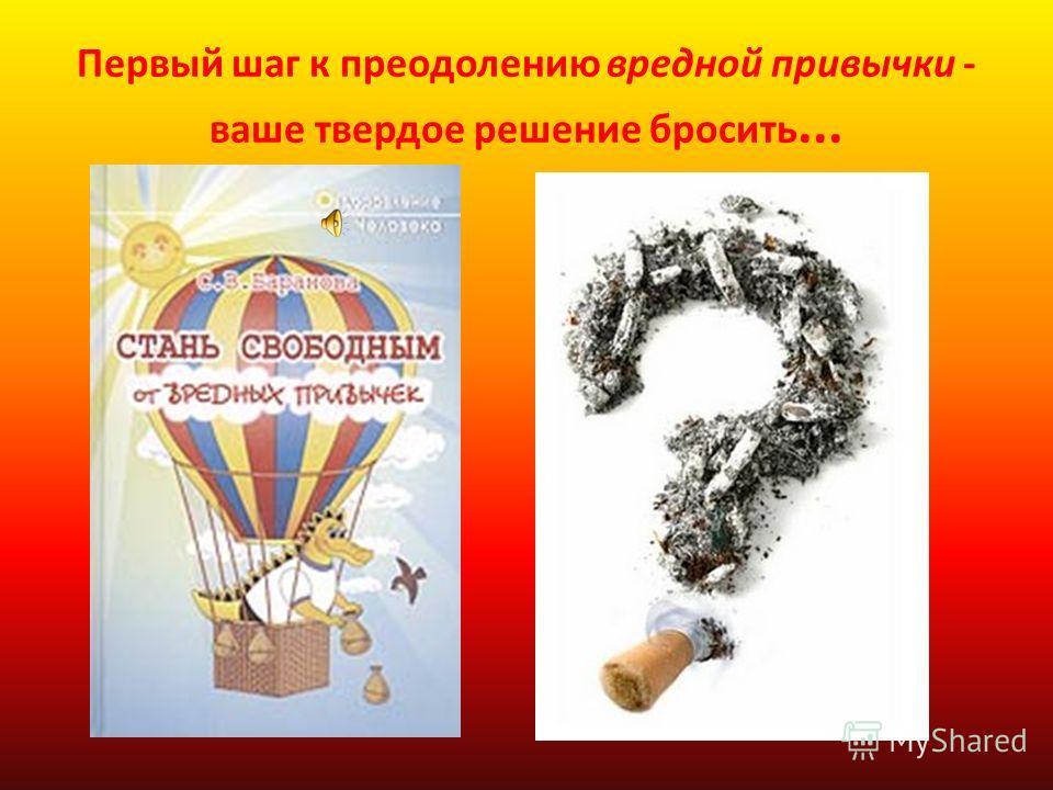 Первый шаг к преодолению вредной привычки - ваше твердое решение бросить...