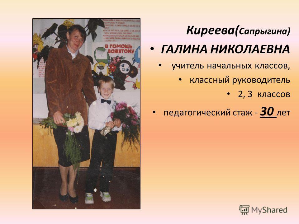 Киреева( Сапрыгина) ГАЛИНА НИКОЛАЕВНА учитель начальных классов, классный руководитель 2, 3 классов педагогический стаж - 30 лет