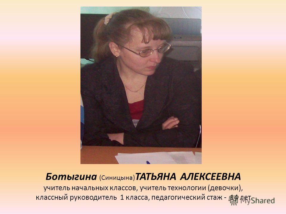 Ботыгина (Синицына) ТАТЬЯНА АЛЕКСЕЕВНА учитель начальных классов, учитель технологии (девочки), классный руководитель 1 класса, педагогический стаж - 14 лет