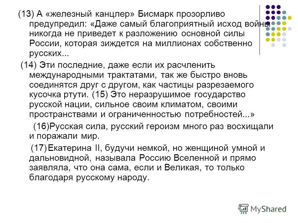 (13) А «железный канцлер» Бисмарк прозорливо предупредил: «Даже самый благоприятный исход войны никогда не приведет к разложению основной силы России, которая зиждется на миллионах собственно русских... (14) Эти последние, даже если их расчленить меж