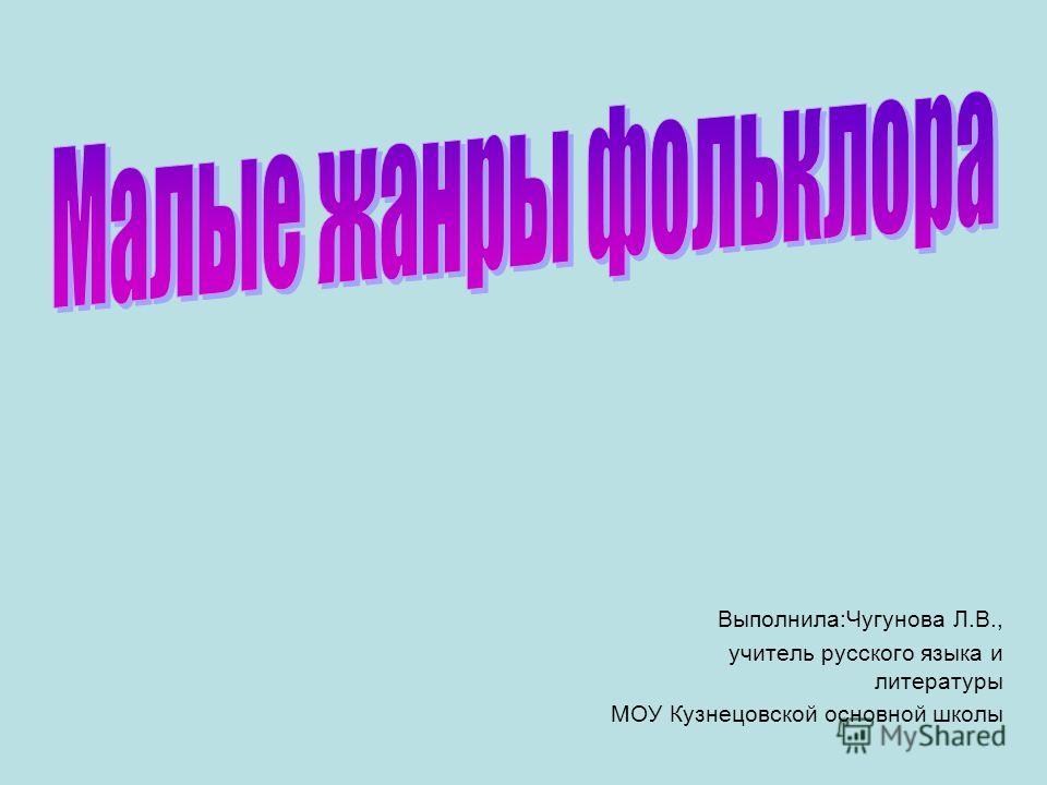 Выполнила:Чугунова Л.В., учитель русского языка и литературы МОУ Кузнецовской основной школы