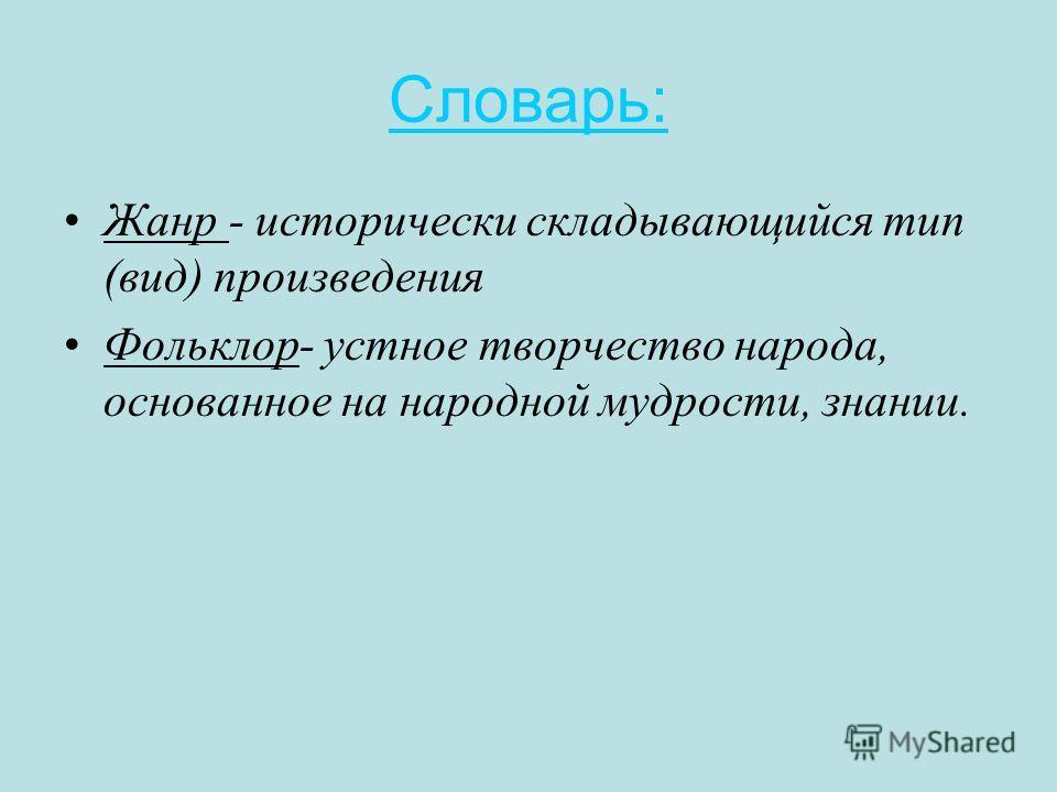 Словарь: Жанр - исторически складывающийся тип (вид) произведения Фольклор- устное творчество народа, основанное на народной мудрости, знании.