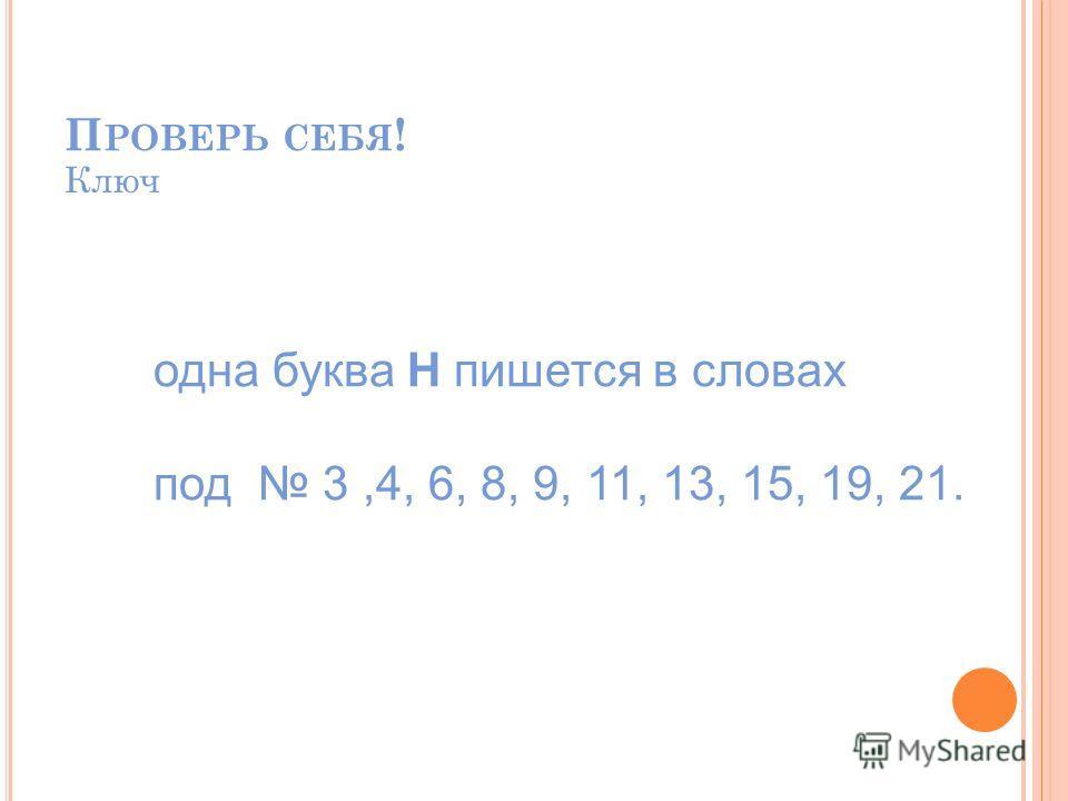 П РОВЕРЬ СЕБЯ ! Ключ одна буква Н пишется в словах под 3,4, 6, 8, 9, 11, 13, 15, 19, 21.