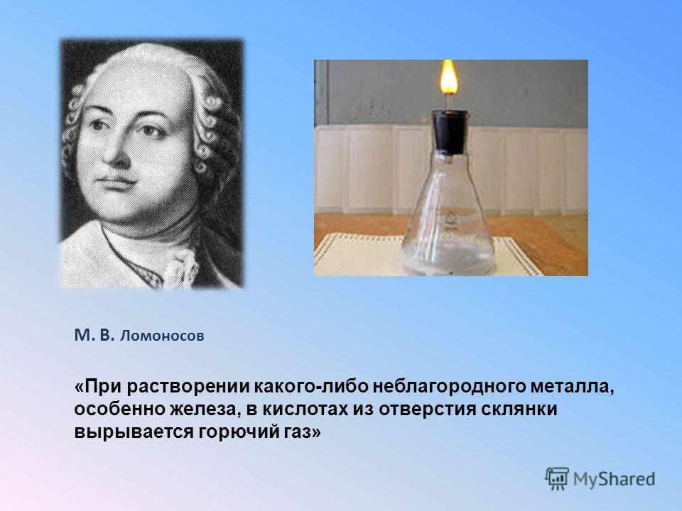 М. В. Ломоносов «При растворении какого-либо неблагородного металла, особенно железа, в кислотах из отверстия склянки вырывается горючий газ»