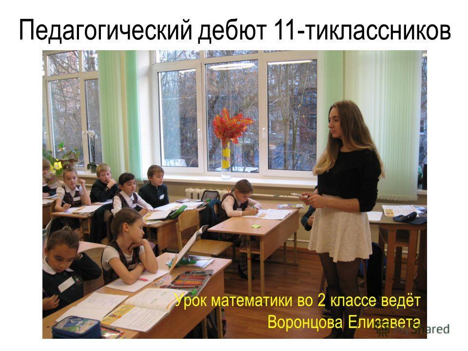 Педагогический дебют 11-тиклассников Урок математики во 2 классе ведёт Воронцова Елизавета