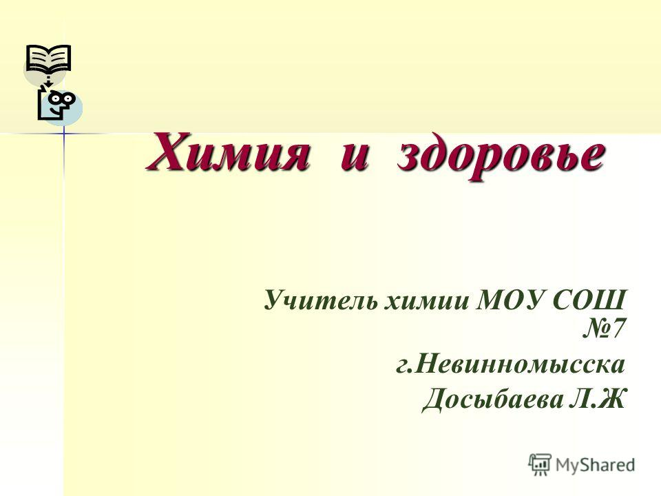 Химия и здоровье Учитель химии МОУ СОШ 7 г.Невинномысска Досыбаева Л.Ж