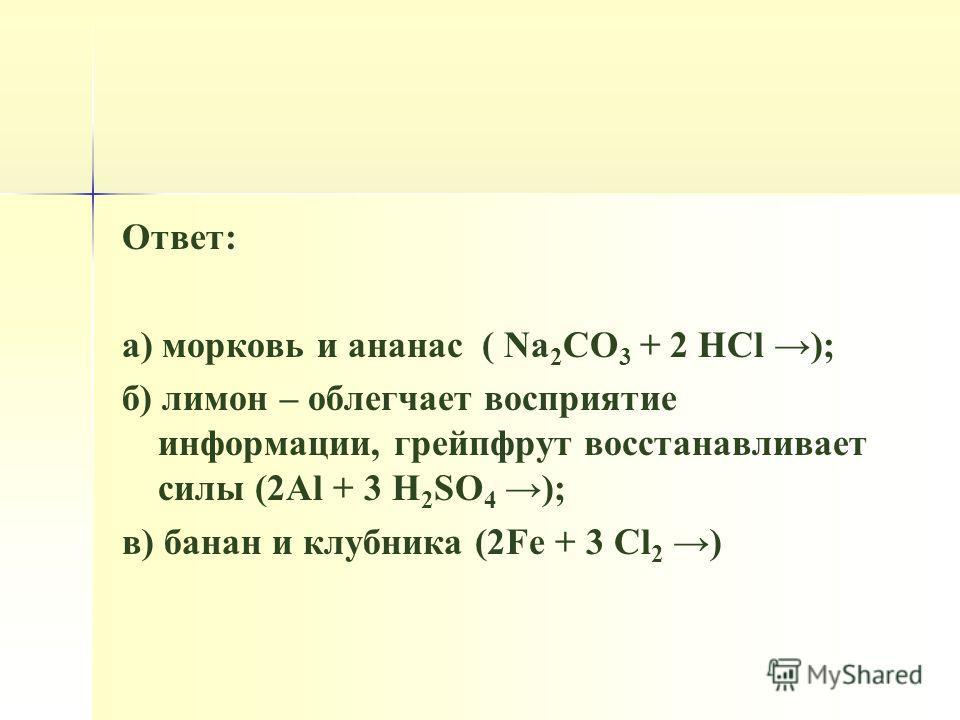 Ответ: а) морковь и ананас ( Na 2 CO 3 + 2 HCl ); б) лимон – облегчает восприятие информации, грейпфрут восстанавливает силы (2Al + 3 H 2 SO 4 ); в) банан и клубника (2Fe + 3 Cl 2 )