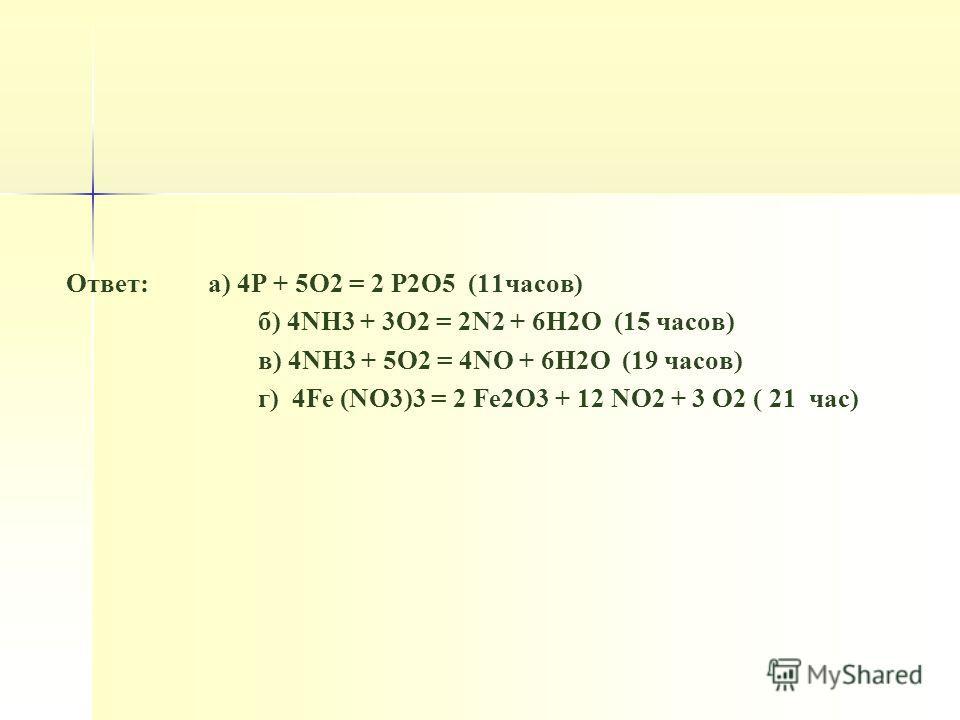 Ответ: а) 4Р + 5О2 = 2 Р2О5 (11 часов) б) 4NH3 + 3O2 = 2N2 + 6H2O (15 часов) в) 4NH3 + 5O2 = 4NO + 6H2O (19 часов) г) 4Fe (NO3)3 = 2 Fe2O3 + 12 NO2 + 3 O2 ( 21 час)