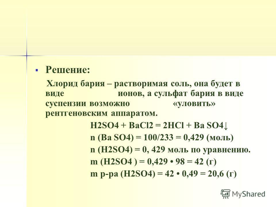 Решение: Хлорид бария – растворимая соль, она будет в виде ионов, а сульфат бария в виде суспензии возможно «уловить» рентгеновским аппаратом. H2SO4 + BaCl2 = 2НCl + Ba SO4 n (Ba SO4) = 100/233 = 0,429 (моль) n (H2SO4) = 0, 429 моль по уравнению. m (