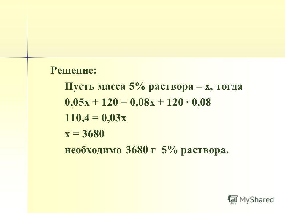 Решение: Пусть масса 5% раствора – х, тогда 0,05 х + 120 = 0,08 х + 120 · 0,08 110,4 = 0,03 х х = 3680 необходимо 3680 г 5% раствора.