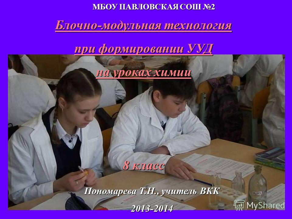 Блочно-модульная технология при формировании УУД на уроках химии 8 класс Пономарева Т.Н., учитель ВКК 2013-2014 МБОУ ПАВЛОВСКАЯ СОШ 2