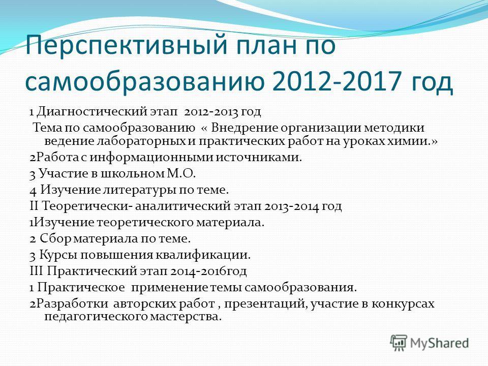 Перспективный план по самообразованию 2012-2017 год 1 Диагностический этап 2012-2013 год Тема по самообразованию « Внедрение организации методики ведение лабораторных и практических работ на уроках химии.» 2Работа с информационными источниками. 3 Уча