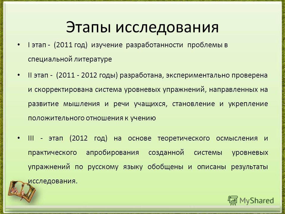 Этапы исследования I этап - (2011 год) изучение разработанности проблемы в специальной литературе II этап - (2011 - 2012 годы) разработана, экспериментально проверена и скорректирована система уровневых упражнений, направленных на развитие мышления и