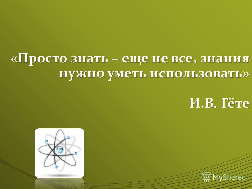 «Просто знать – еще не все, знания нужно уметь использовать» И.В. Гёте