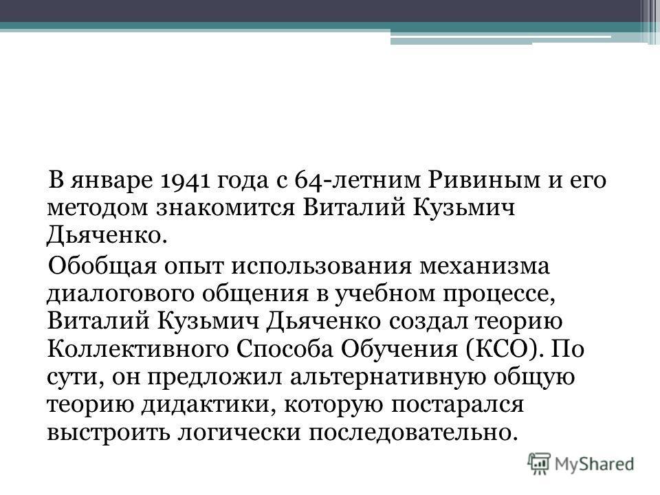 В январе 1941 года с 64-летним Ривиным и его методом знакомится Виталий Кузьмич Дьяченко. Обобщая опыт использования механизма диалогового общения в учебном процессе, Виталий Кузьмич Дьяченко создал теорию Коллективного Способа Обучения (КСО). По сут