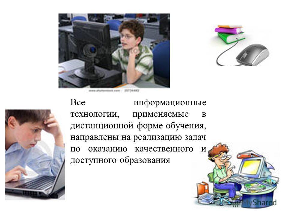 Все информационные технологии, применяемые в дистанционной форме обучения, направлены на реализацию задач по оказанию качественного и доступного образования